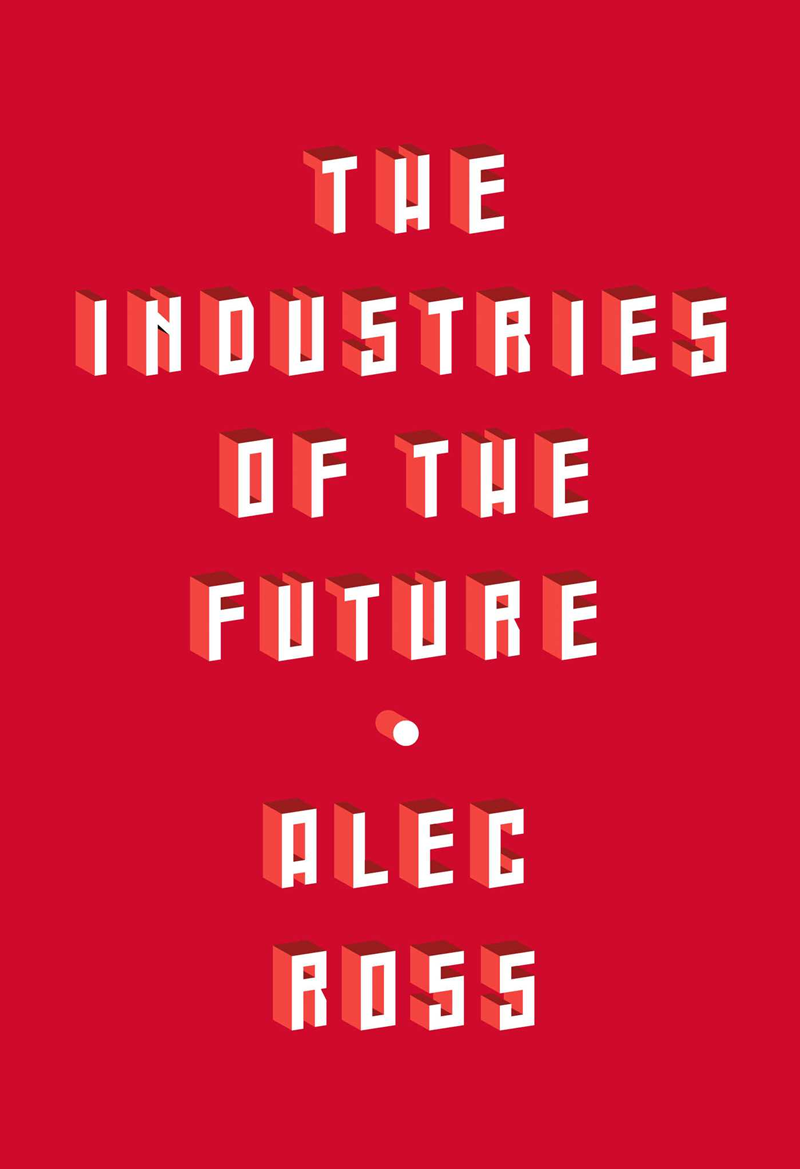 The Industries of the Future by Alec J. Ross